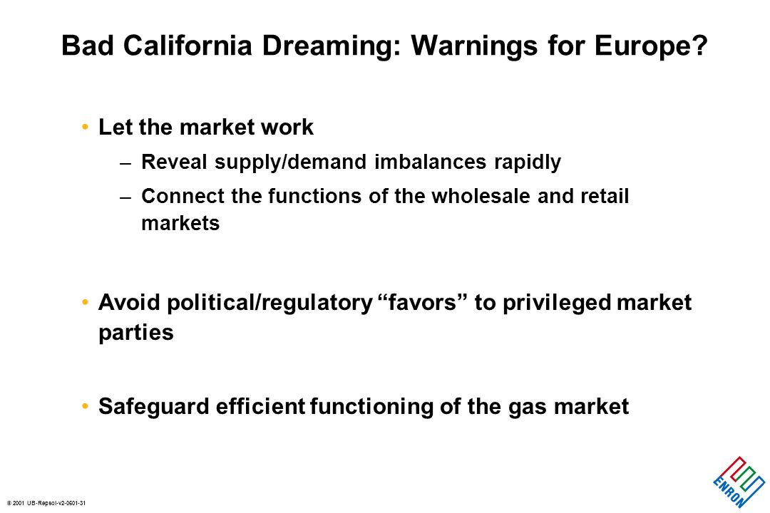 © 2001 UB-Repsol-v2-0601-31 Bad California Dreaming: Warnings for Europe? Let the market work –Reveal supply/demand imbalances rapidly –Connect the fu