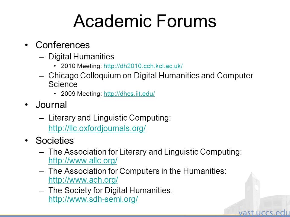 13 Academic Forums Conferences –Digital Humanities 2010 Meeting: http://dh2010.cch.kcl.ac.uk/http://dh2010.cch.kcl.ac.uk/ –Chicago Colloquium on Digital Humanities and Computer Science 2009 Meeting: http://dhcs.iit.edu/http://dhcs.iit.edu/ Journal –Literary and Linguistic Computing: http://llc.oxfordjournals.org/ http://llc.oxfordjournals.org/ Societies –The Association for Literary and Linguistic Computing: http://www.allc.org/ http://www.allc.org/ –The Association for Computers in the Humanities: http://www.ach.org/ http://www.ach.org/ –The Society for Digital Humanities: http://www.sdh-semi.org/ http://www.sdh-semi.org/