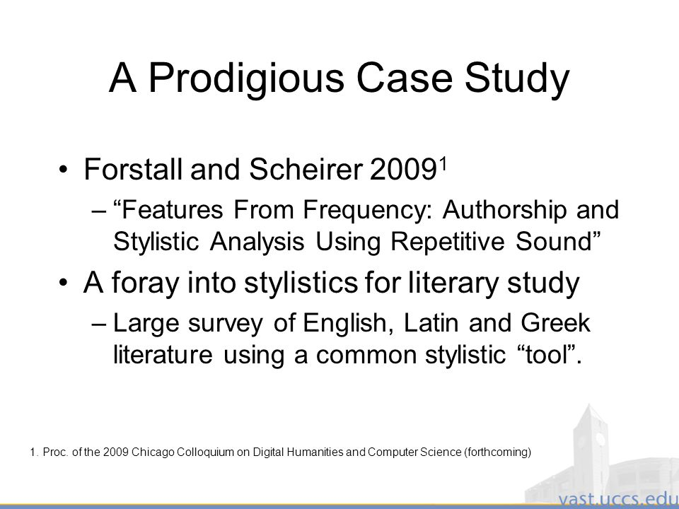15 A Prodigious Case Study Forstall and Scheirer –Features From Frequency: Authorship and Stylistic Analysis Using Repetitive Sound A foray into stylistics for literary study –Large survey of English, Latin and Greek literature using a common stylistic tool.