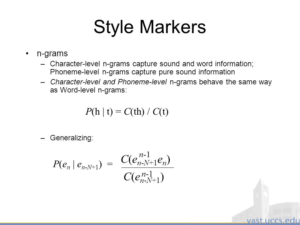 18 Style Markers n-grams –Character-level n-grams capture sound and word information; Phoneme-level n-grams capture pure sound information –Character-level and Phoneme-level n-grams behave the same way as Word-level n-grams: P(h | t) = C(th) / C(t) –Generalizing: P(e n | e n-N+1 ) = n-1 C(e n-N+1 e n ) C(e n-N+1 )