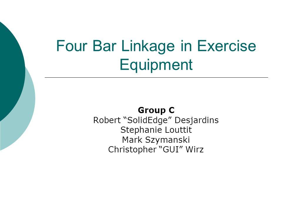 Four Bar Linkage in Exercise Equipment Group C Robert SolidEdge Desjardins Stephanie Louttit Mark Szymanski Christopher GUI Wirz
