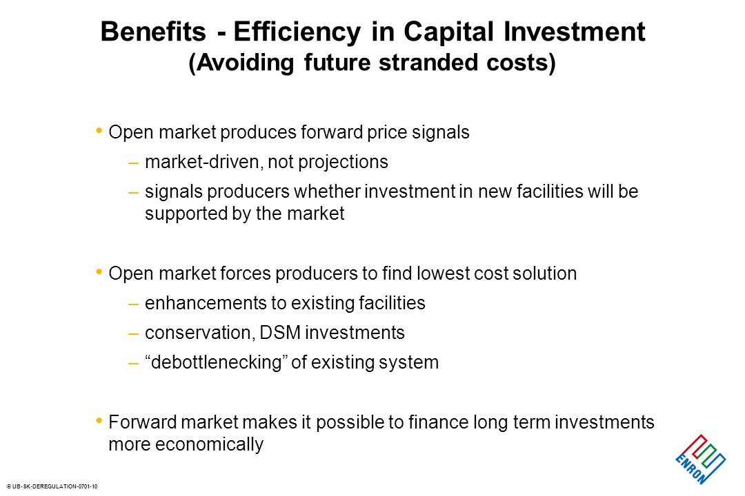 © UB-SK-DEREGULATION-0701-10 Benefits - Efficiency in Capital Investment (Avoiding future stranded costs) Open market produces forward price signals –