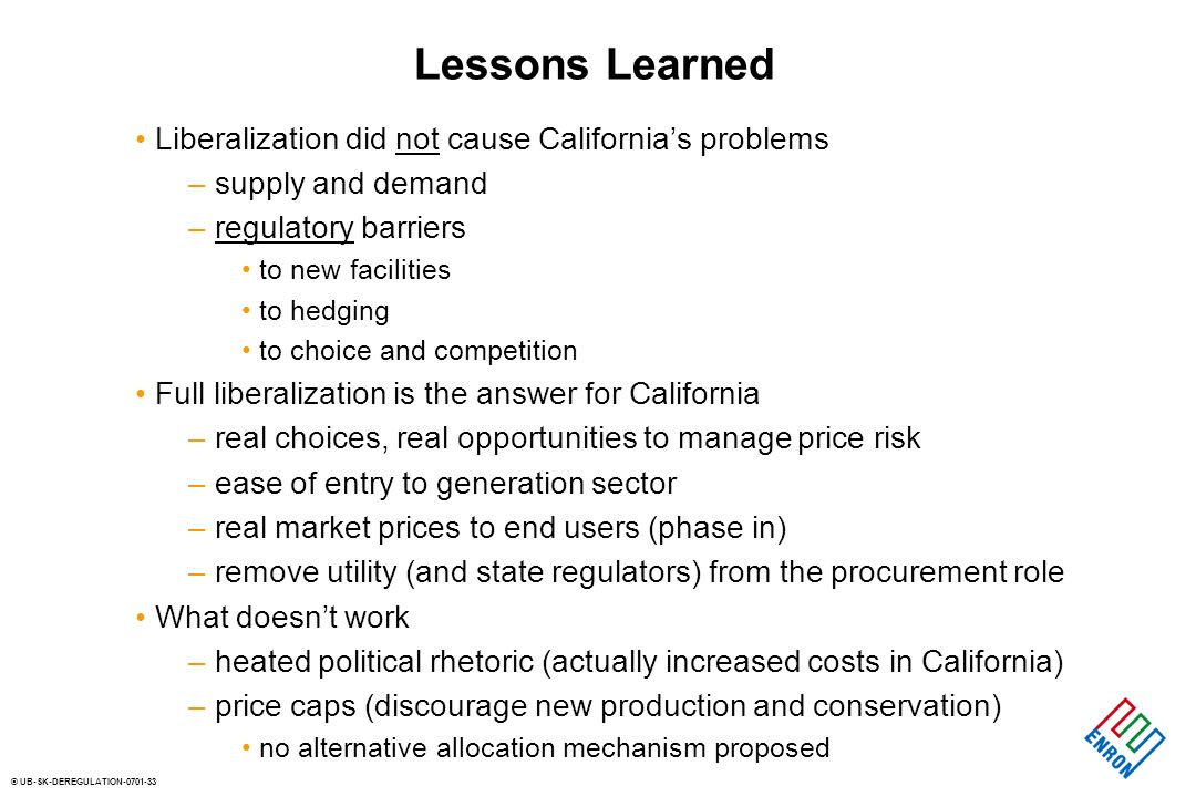 © UB-SK-DEREGULATION-0701-33 Lessons Learned Liberalization did not cause Californias problems – supply and demand – regulatory barriers to new facili