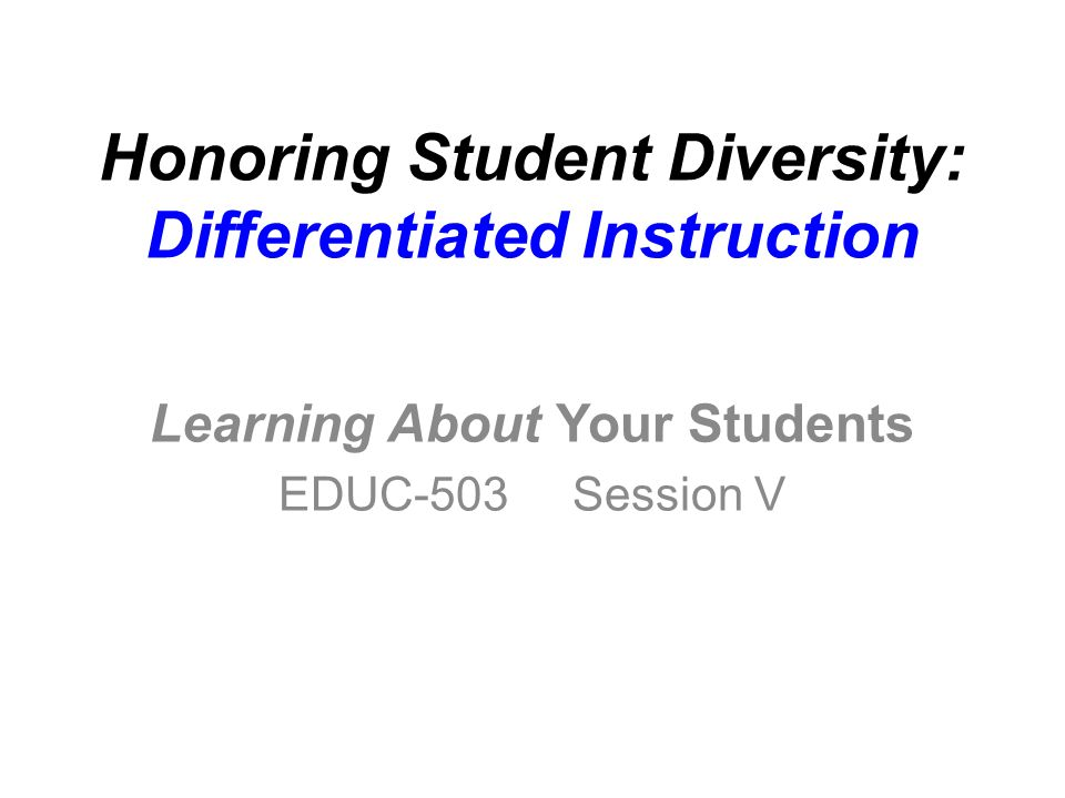 Honoring Student Diversity: Differentiated Instruction Learning About Your Students EDUC-503 Session V