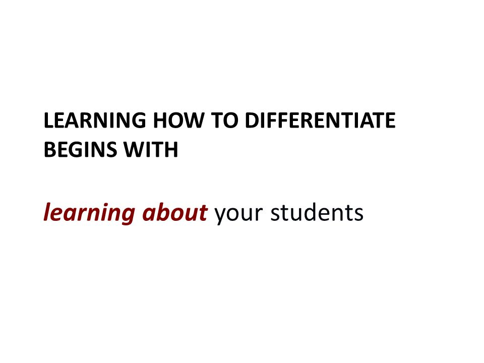 LEARNING HOW TO DIFFERENTIATE BEGINS WITH learning about your students
