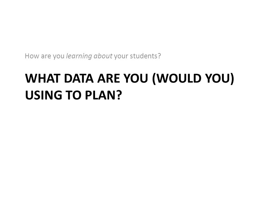 WHAT DATA ARE YOU (WOULD YOU) USING TO PLAN? How are you learning about your students?