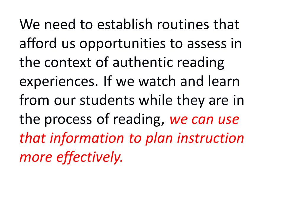 We need to establish routines that afford us opportunities to assess in the context of authentic reading experiences. If we watch and learn from our s