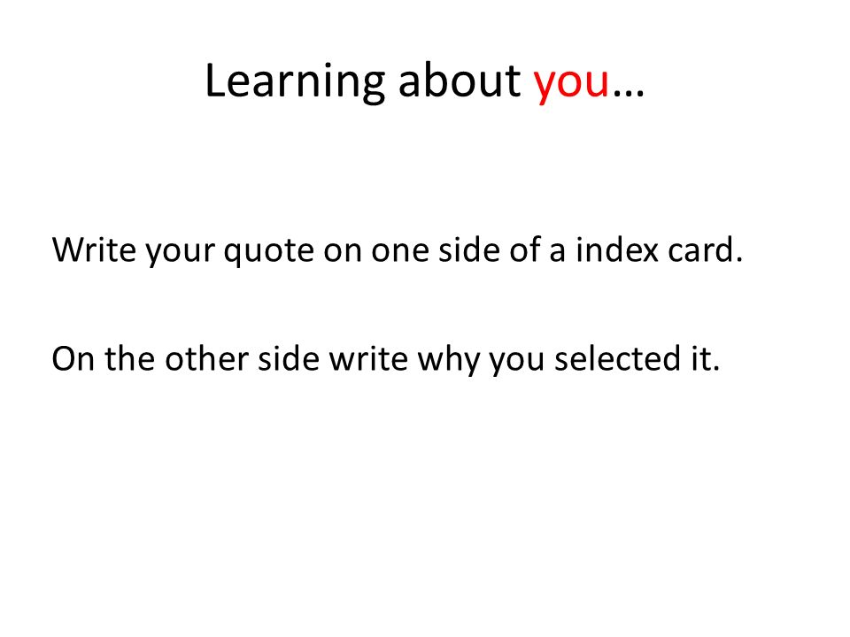 Learning about you… Write your quote on one side of a index card. On the other side write why you selected it.