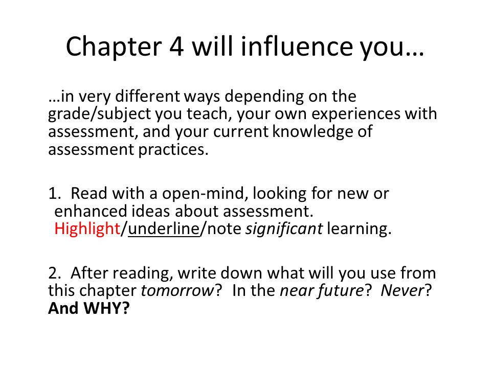 Chapter 4 will influence you… …in very different ways depending on the grade/subject you teach, your own experiences with assessment, and your current