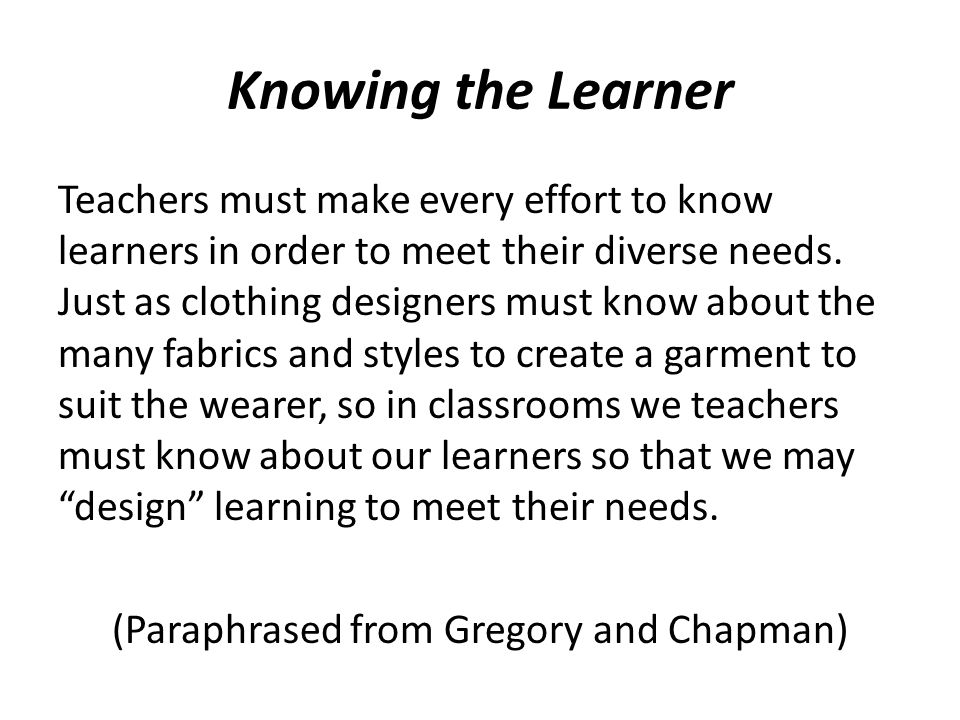 Knowing the Learner Teachers must make every effort to know learners in order to meet their diverse needs. Just as clothing designers must know about