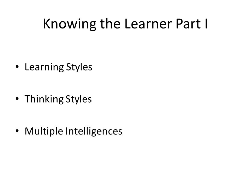 Knowing the Learner Part I Learning Styles Thinking Styles Multiple Intelligences