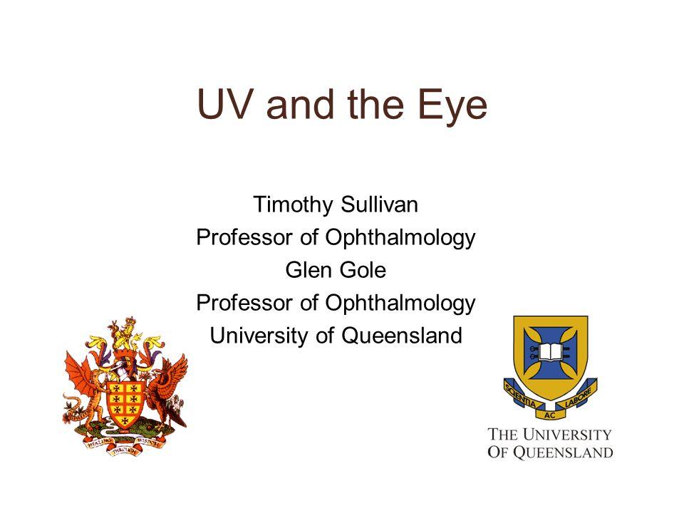 UV and the Eye Timothy Sullivan Professor of Ophthalmology Glen Gole Professor of Ophthalmology University of Queensland
