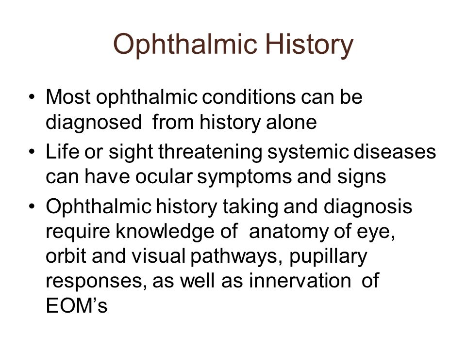 Ophthalmic History Most ophthalmic conditions can be diagnosed from history alone Life or sight threatening systemic diseases can have ocular symptoms