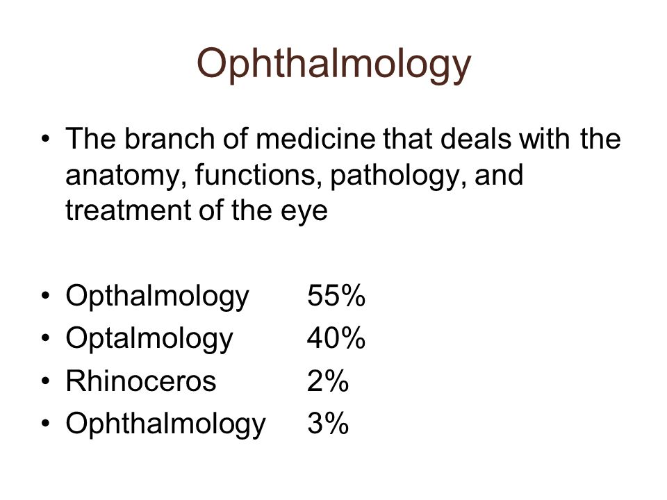 Ophthalmology The branch of medicine that deals with the anatomy, functions, pathology, and treatment of the eye Opthalmology55% Optalmology40% Rhinoc