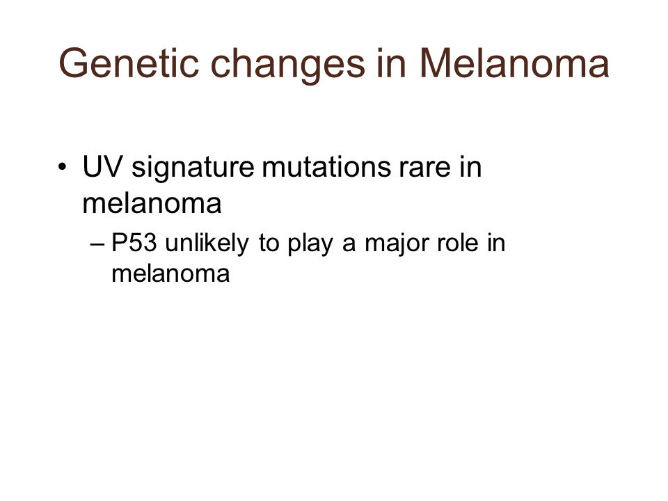 Genetic changes in Melanoma UV signature mutations rare in melanoma –P53 unlikely to play a major role in melanoma