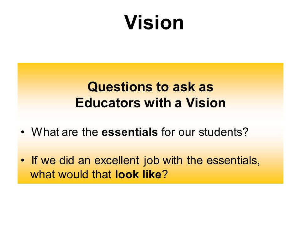 Questions to ask as Educators with a Vision What are the essentials for our students? If we did an excellent job with the essentials, what would that