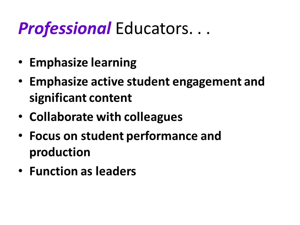 Professional Educators... Emphasize learning Emphasize active student engagement and significant content Collaborate with colleagues Focus on student