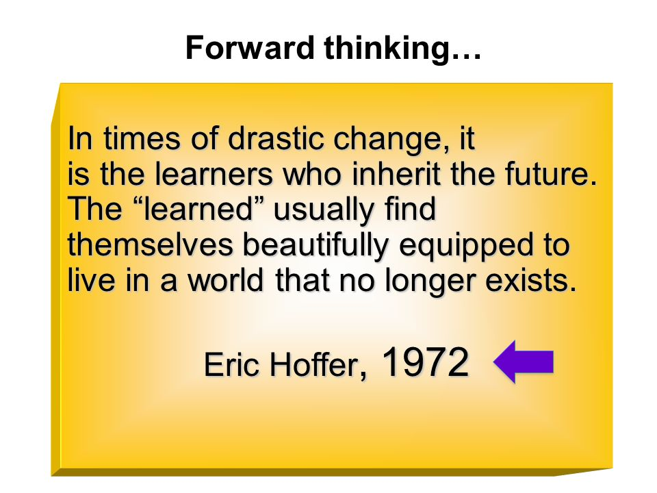 In times of drastic change, it is the learners who inherit the future. The learned usually find themselves beautifully equipped to live in a world tha