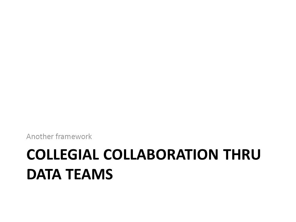 COLLEGIAL COLLABORATION THRU DATA TEAMS Another framework