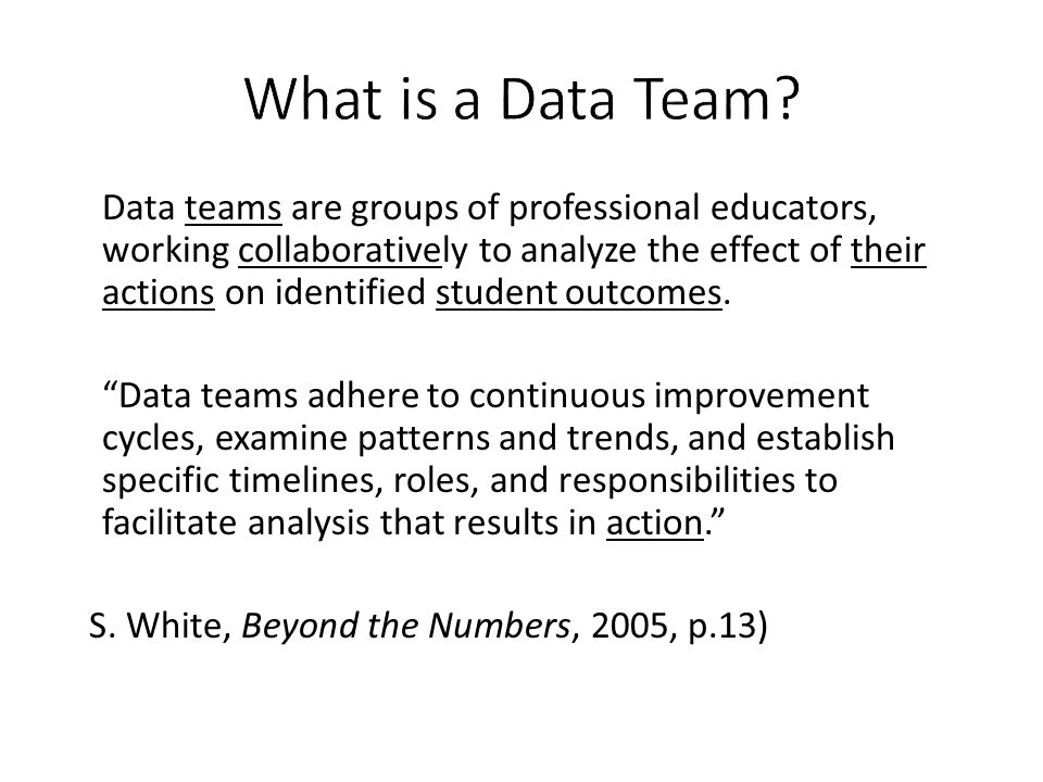 Data teams are groups of professional educators, working collaboratively to analyze the effect of their actions on identified student outcomes. Data t