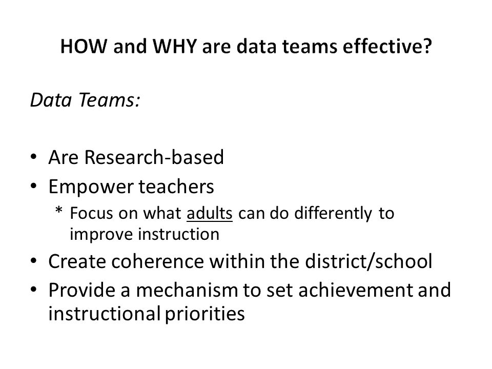 Data Teams: Are Research-based Empower teachers *Focus on what adults can do differently to improve instruction Create coherence within the district/s
