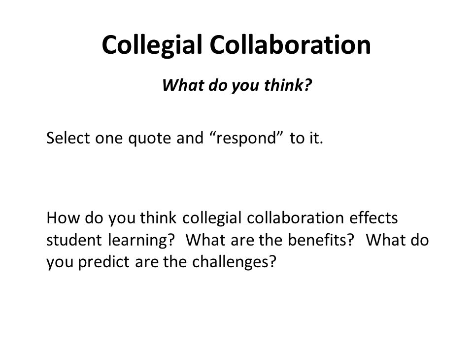Collegial Collaboration What do you think? Select one quote and respond to it. How do you think collegial collaboration effects student learning? What