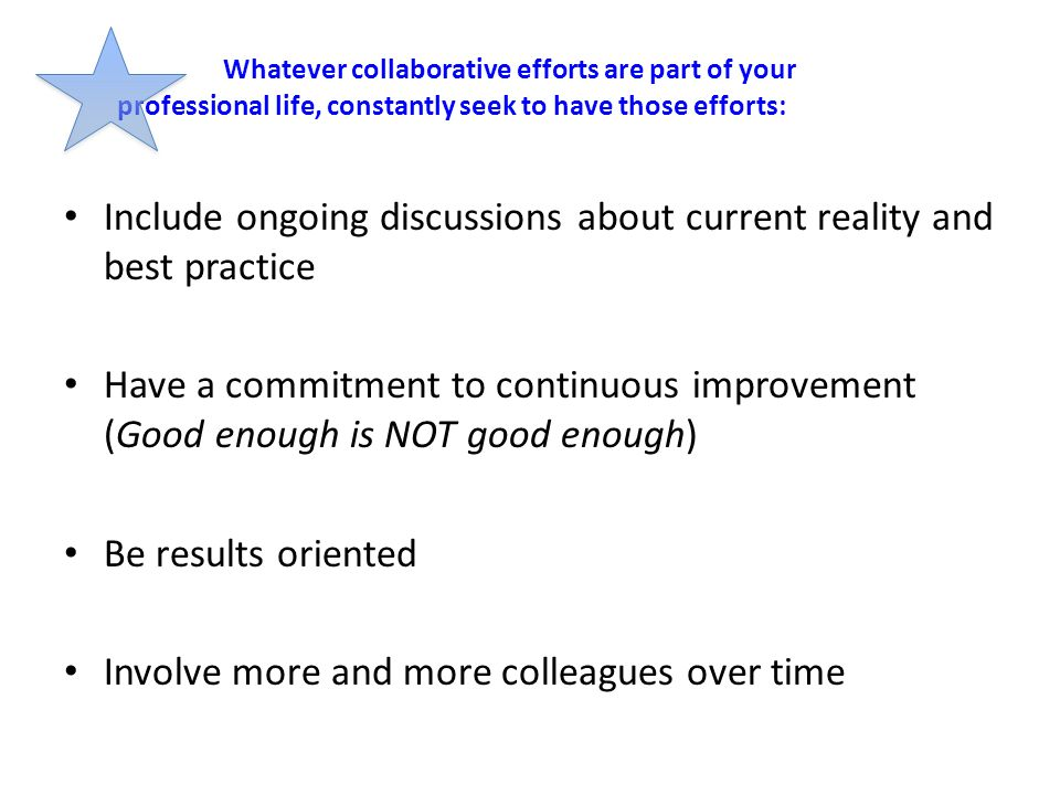 Whatever collaborative efforts are part of your professional life, constantly seek to have those efforts: Include ongoing discussions about current re