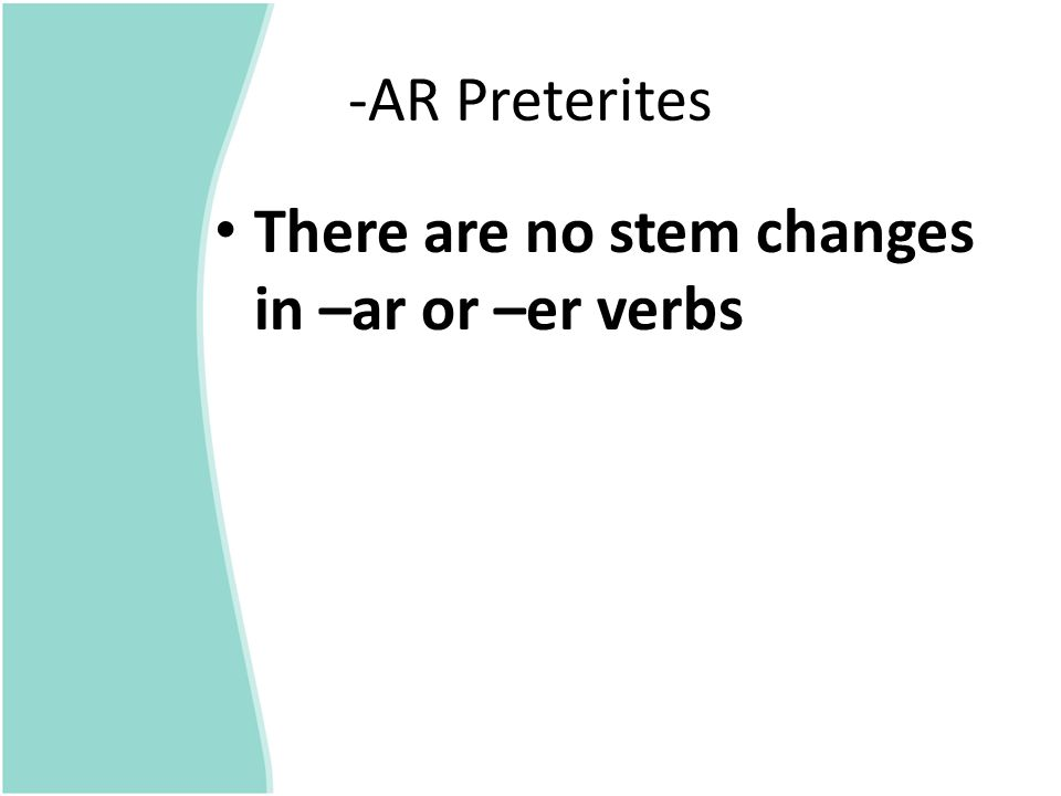 -AR Preterites There are no stem changes in –ar or –er verbs