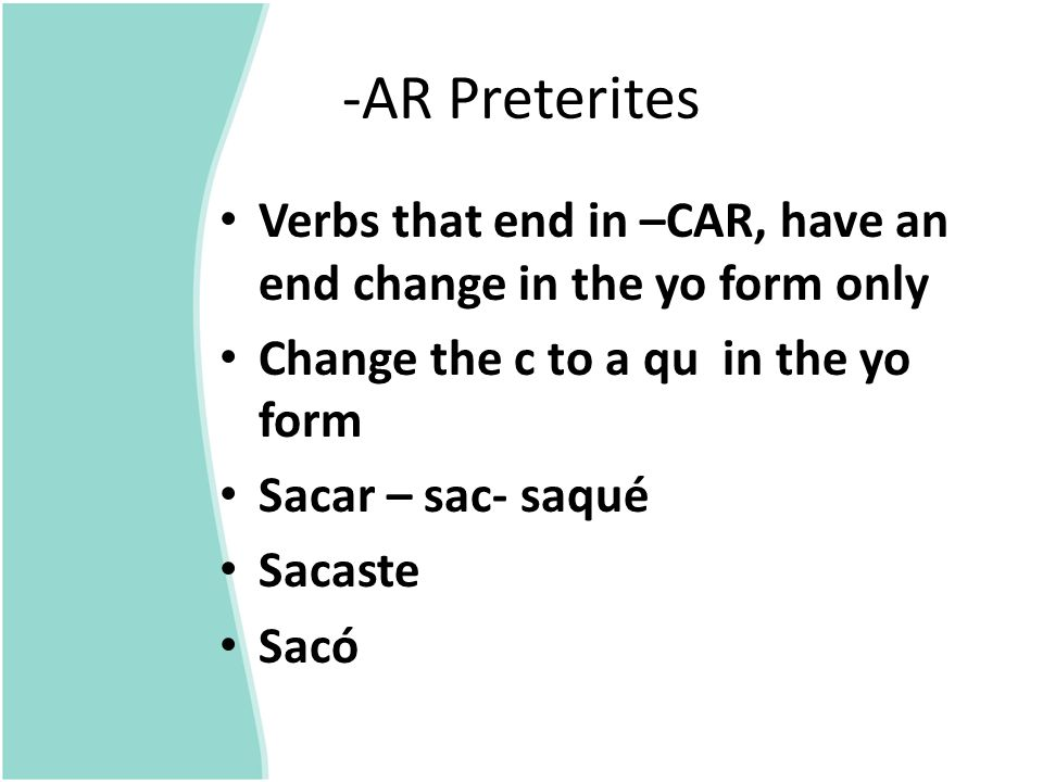 -AR Preterites Verbs that end in –CAR, have an end change in the yo form only Change the c to a qu in the yo form Sacar – sac- saqué Sacaste Sacó