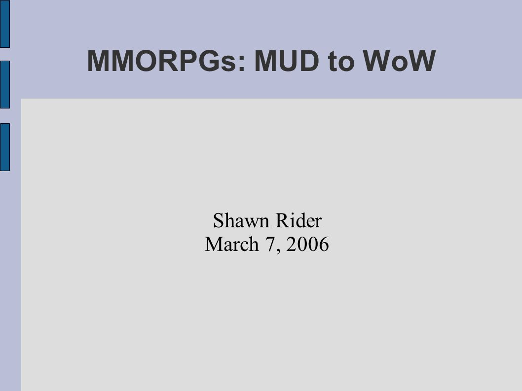 MMORPGs: MUD to WoW Shawn Rider March 7, 2006