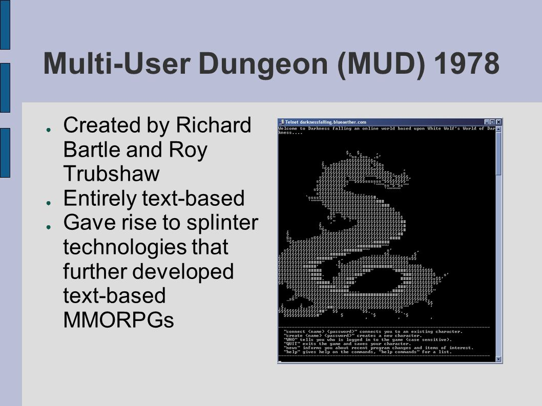 Multi-User Dungeon (MUD) 1978 Created by Richard Bartle and Roy Trubshaw Entirely text-based Gave rise to splinter technologies that further developed text-based MMORPGs