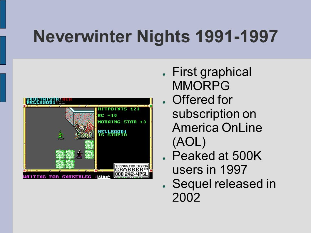 Neverwinter Nights First graphical MMORPG Offered for subscription on America OnLine (AOL) Peaked at 500K users in 1997 Sequel released in 2002