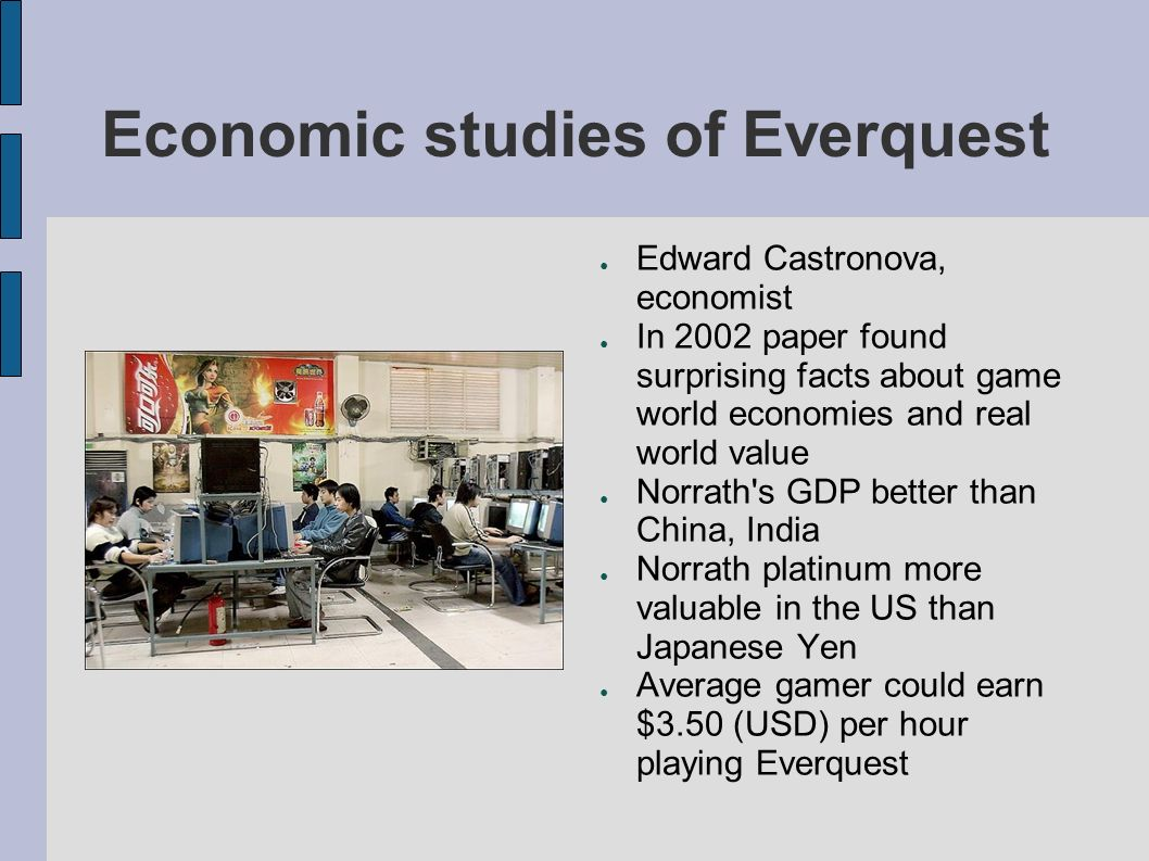 Economic studies of Everquest Edward Castronova, economist In 2002 paper found surprising facts about game world economies and real world value Norrath s GDP better than China, India Norrath platinum more valuable in the US than Japanese Yen Average gamer could earn $3.50 (USD) per hour playing Everquest