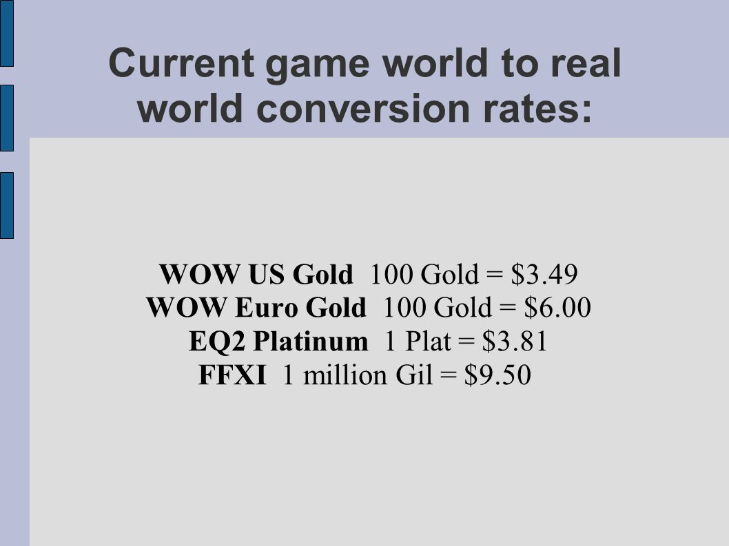Current game world to real world conversion rates: WOW US Gold 100 Gold = $3.49 WOW Euro Gold 100 Gold = $6.00 EQ2 Platinum 1 Plat = $3.81 FFXI 1 million Gil = $9.50