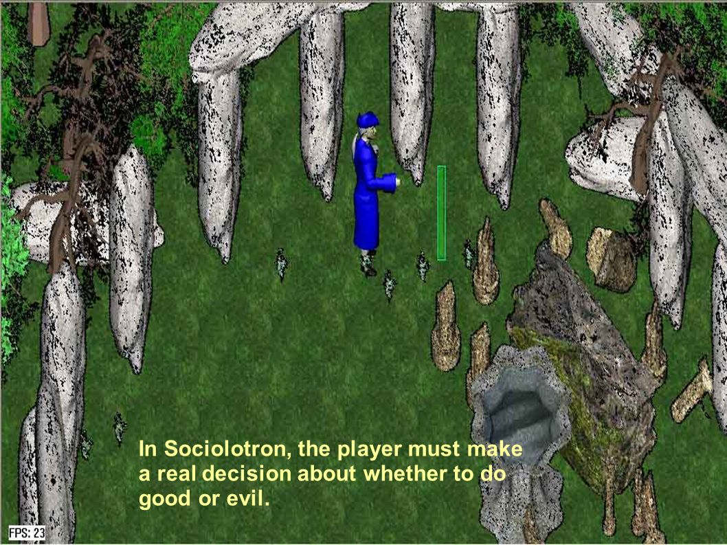 In Sociolotron, the player must make a real decision about whether to do good or evil.