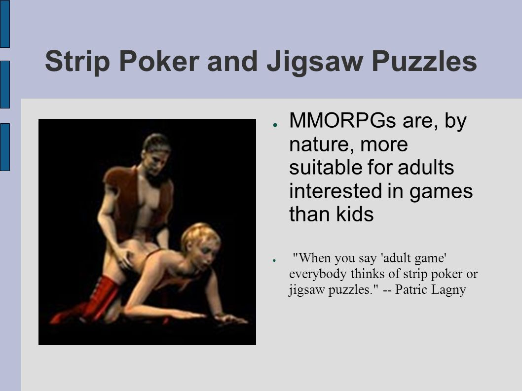 Strip Poker and Jigsaw Puzzles MMORPGs are, by nature, more suitable for adults interested in games than kids When you say adult game everybody thinks of strip poker or jigsaw puzzles. -- Patric Lagny
