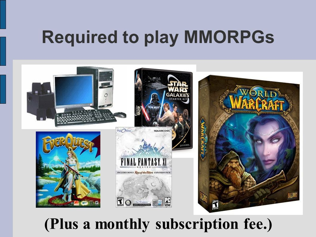 Required to play MMORPGs (Plus a monthly subscription fee.)