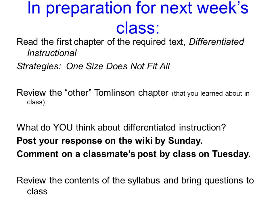 In preparation for next weeks class: Read the first chapter of the required text, Differentiated Instructional Strategies: One Size Does Not Fit All Review the other Tomlinson chapter (that you learned about in class) What do YOU think about differentiated instruction.