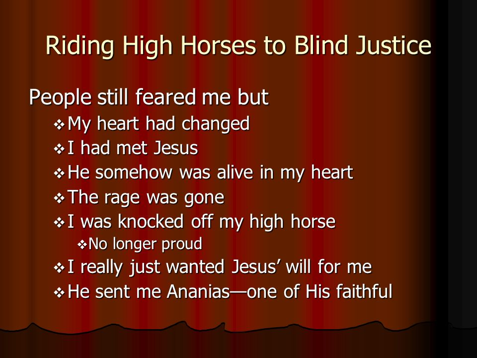 Riding High Horses to Blind Justice People still feared me but My heart had changed My heart had changed I had met Jesus I had met Jesus He somehow was alive in my heart He somehow was alive in my heart The rage was gone The rage was gone I was knocked off my high horse I was knocked off my high horse No longer proud No longer proud I really just wanted Jesus will for me I really just wanted Jesus will for me He sent me Ananiasone of His faithful He sent me Ananiasone of His faithful
