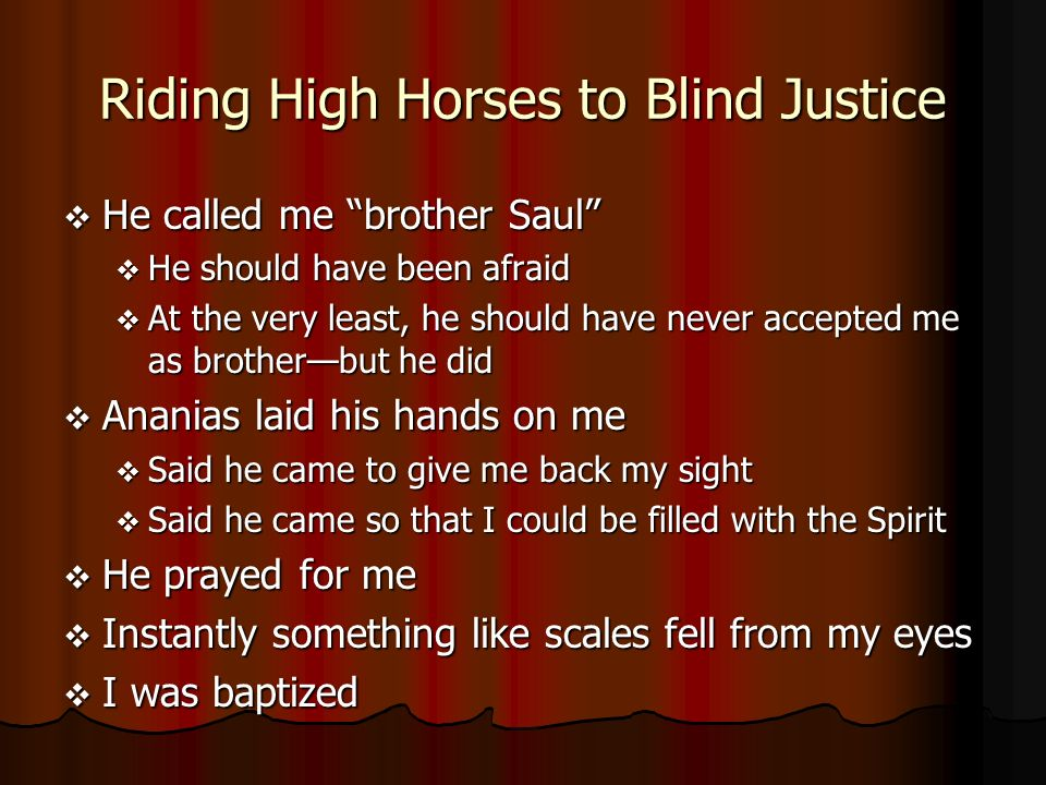 Riding High Horses to Blind Justice He called me brother Saul He called me brother Saul He should have been afraid He should have been afraid At the very least, he should have never accepted me as brotherbut he did At the very least, he should have never accepted me as brotherbut he did Ananias laid his hands on me Ananias laid his hands on me Said he came to give me back my sight Said he came to give me back my sight Said he came so that I could be filled with the Spirit Said he came so that I could be filled with the Spirit He prayed for me He prayed for me Instantly something like scales fell from my eyes Instantly something like scales fell from my eyes I was baptized I was baptized