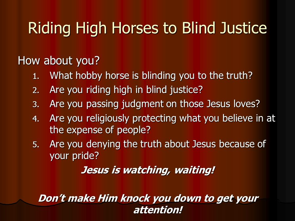 Riding High Horses to Blind Justice How about you.