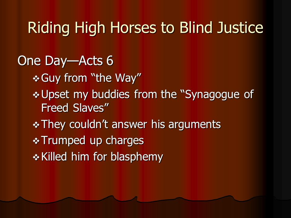 Riding High Horses to Blind Justice One DayActs 6 Guy from the Way Guy from the Way Upset my buddies from the Synagogue of Freed Slaves Upset my buddies from the Synagogue of Freed Slaves They couldnt answer his arguments They couldnt answer his arguments Trumped up charges Trumped up charges Killed him for blasphemy Killed him for blasphemy