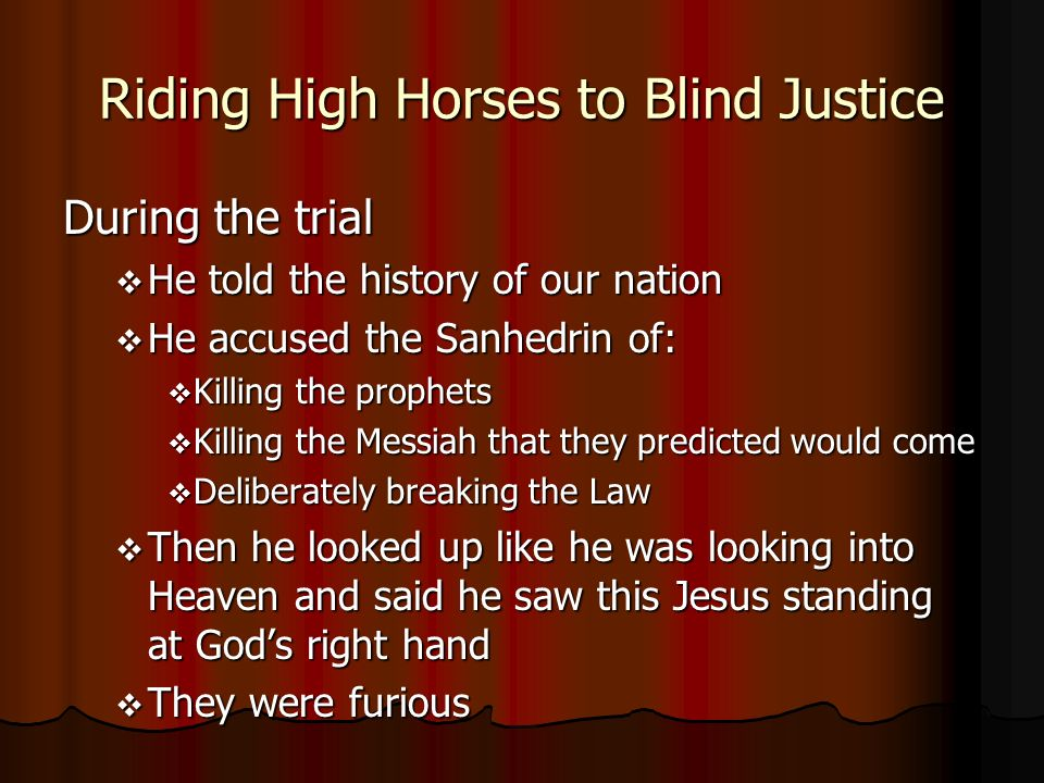 Riding High Horses to Blind Justice During the trial He told the history of our nation He told the history of our nation He accused the Sanhedrin of: He accused the Sanhedrin of: Killing the prophets Killing the prophets Killing the Messiah that they predicted would come Killing the Messiah that they predicted would come Deliberately breaking the Law Deliberately breaking the Law Then he looked up like he was looking into Heaven and said he saw this Jesus standing at Gods right hand Then he looked up like he was looking into Heaven and said he saw this Jesus standing at Gods right hand They were furious They were furious