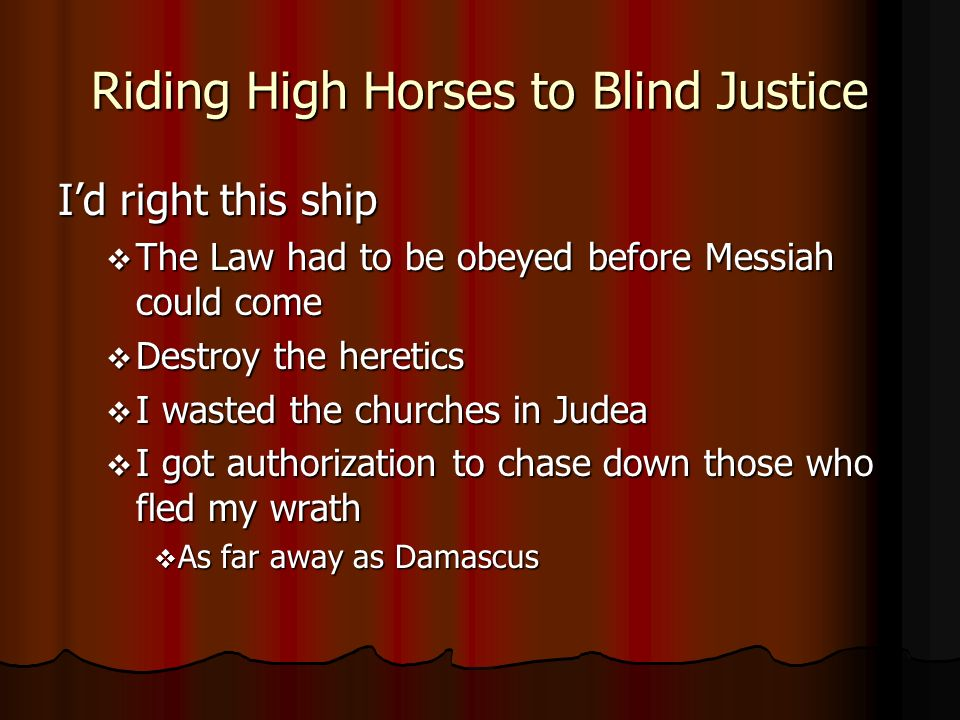 Riding High Horses to Blind Justice Id right this ship The Law had to be obeyed before Messiah could come The Law had to be obeyed before Messiah could come Destroy the heretics Destroy the heretics I wasted the churches in Judea I wasted the churches in Judea I got authorization to chase down those who fled my wrath I got authorization to chase down those who fled my wrath As far away as Damascus As far away as Damascus