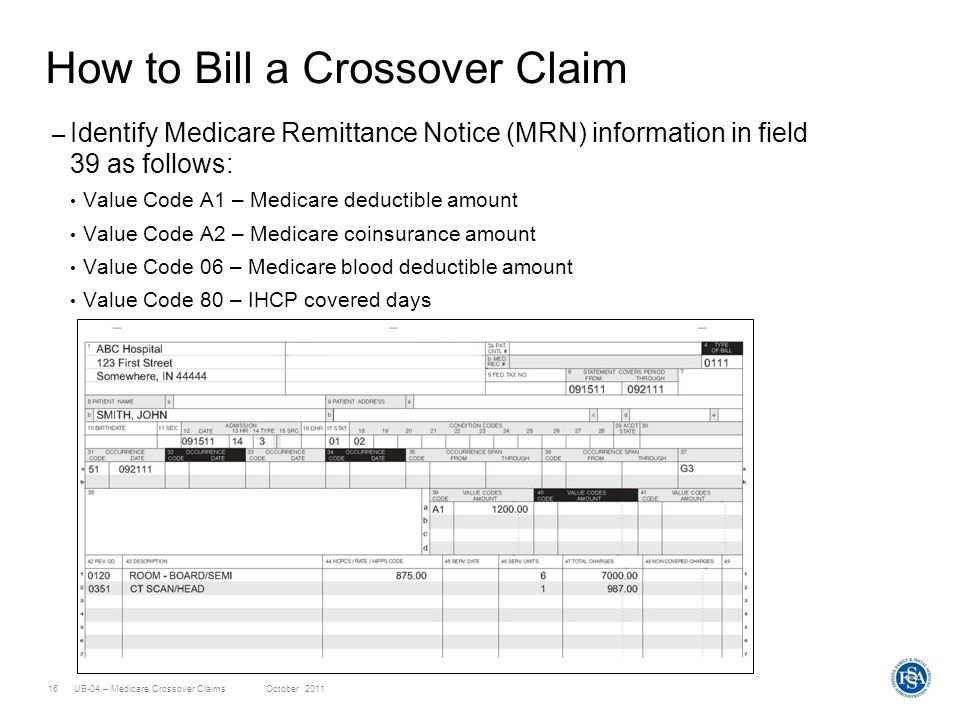 UB-04 – Medicare Crossover ClaimsOctober 201116 How to Bill a Crossover Claim – Identify Medicare Remittance Notice (MRN) information in field 39 as f