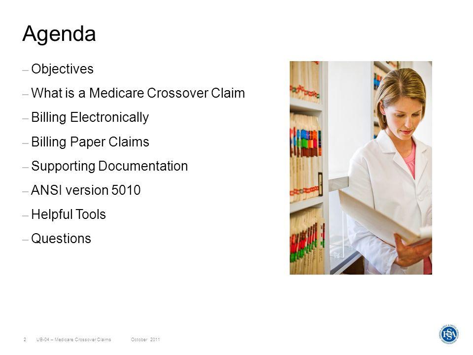 UB-04 – Medicare Crossover ClaimsOctober 20112 Agenda – Objectives – What is a Medicare Crossover Claim – Billing Electronically – Billing Paper Claim