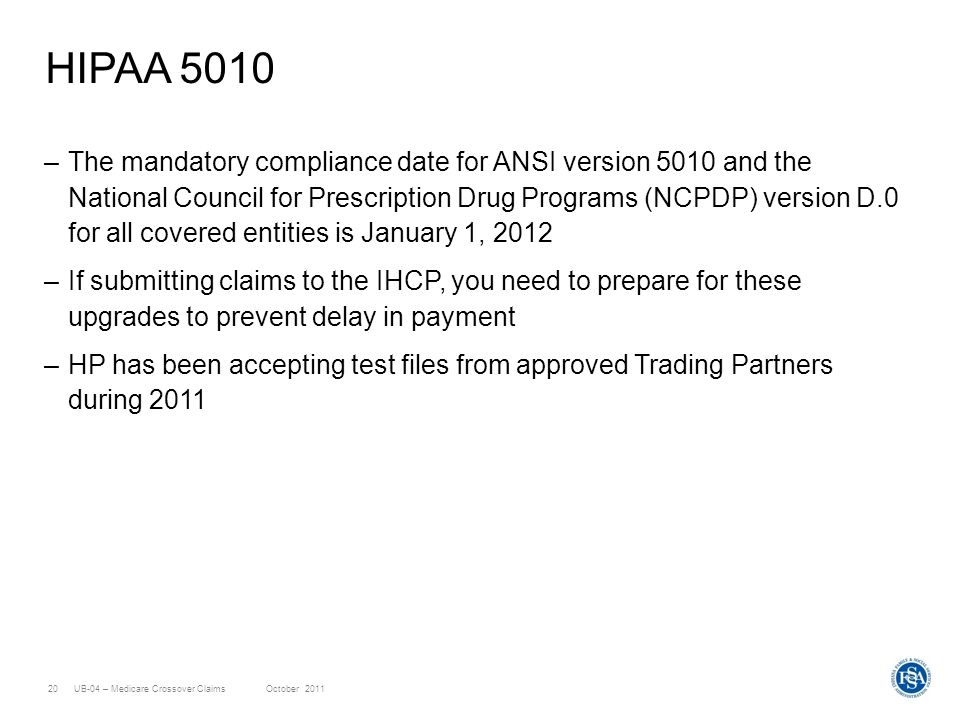 UB-04 – Medicare Crossover ClaimsOctober 201120 HIPAA 5010 –The mandatory compliance date for ANSI version 5010 and the National Council for Prescript