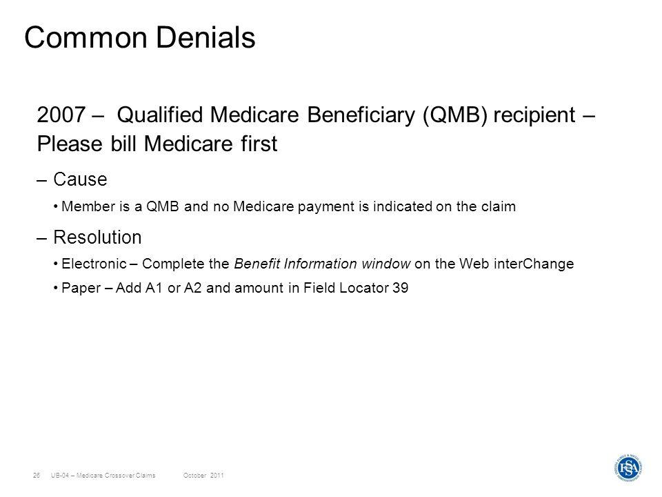 UB-04 – Medicare Crossover ClaimsOctober 201126 Common Denials 2007 – Qualified Medicare Beneficiary (QMB) recipient – Please bill Medicare first –Cau