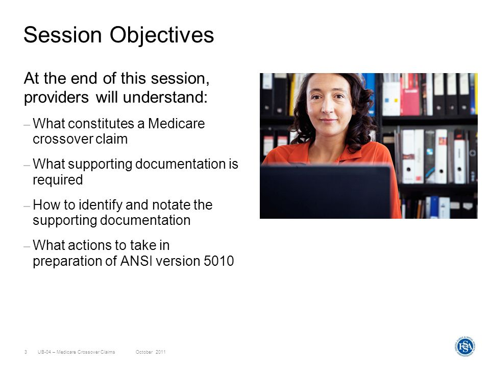 UB-04 – Medicare Crossover ClaimsOctober 20113 Session Objectives At the end of this session, providers will understand: – What constitutes a Medicare