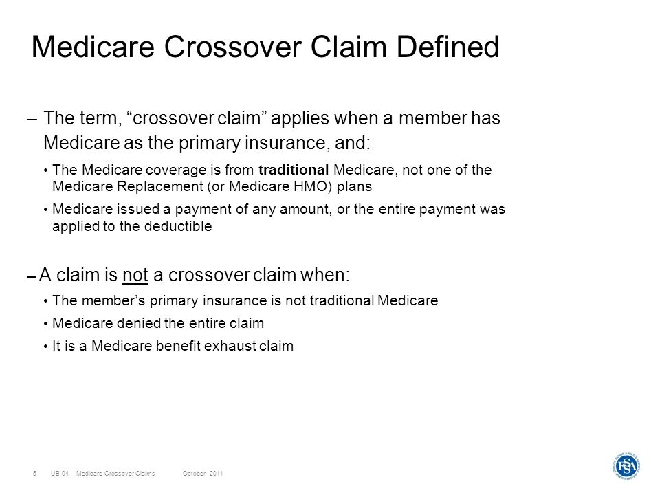 UB-04 – Medicare Crossover ClaimsOctober 20115 Medicare Crossover Claim Defined –The term, crossover claim applies when a member has Medicare as the p